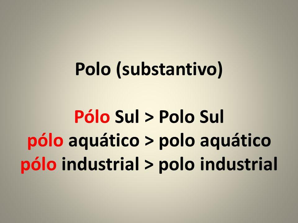 Polo (substantivo) Pólo Sul > Polo Sul pólo aquático > polo aquático pólo industrial > polo industrial