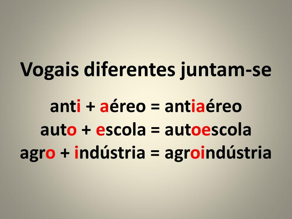 Vogais diferentes juntam-se anti + aéreo = antiaéreo auto + escola = autoescola agro + indústria = agroindústria