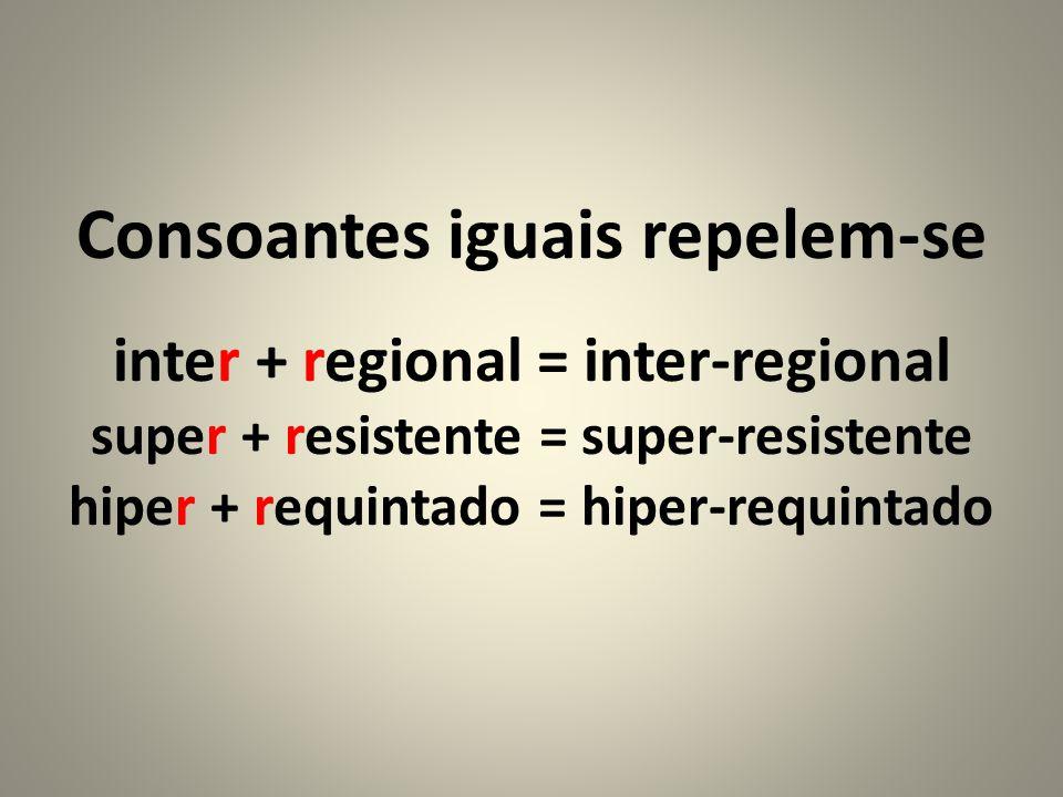 Consoantes iguais repelem-se inter + regional = inter-regional super + resistente = super-resistente hiper + requintado = hiper-requintado