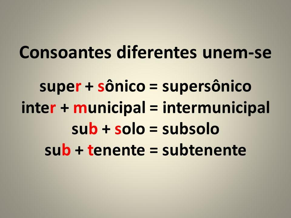Consoantes diferentes unem-se super + sônico = supersônico inter + municipal = intermunicipal sub + solo = subsolo sub + tenente = subtenente