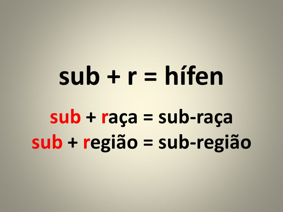 sub + r = hífen sub + raça = sub-raça sub + região = sub-região