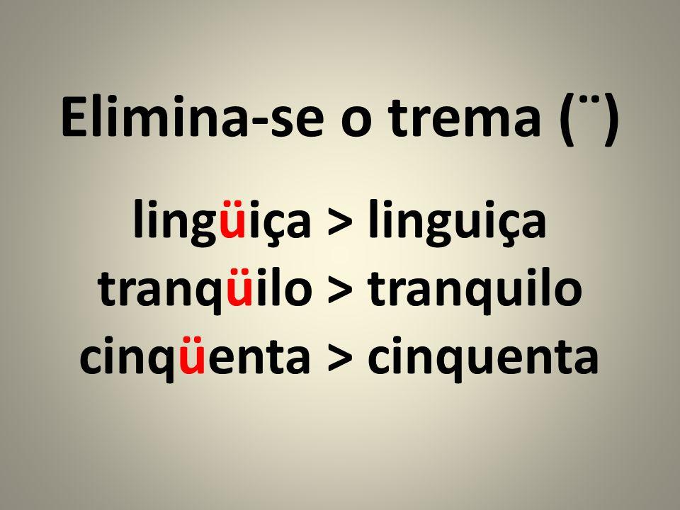 Elimina-se o trema (¨) lingüiça > linguiça tranqüilo > tranquilo cinqüenta > cinquenta