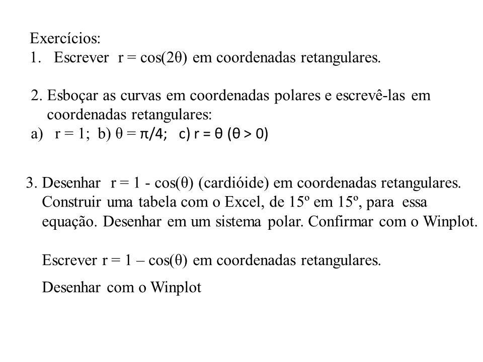 Exercícios: Escrever r = cos(2θ) em coordenadas retangulares. 2. Esboçar as curvas em coordenadas polares e escrevê-las em.