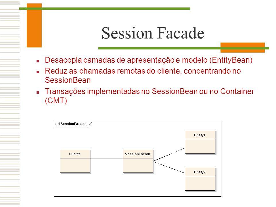 Session Facade Desacopla camadas de apresentação e modelo (EntityBean)