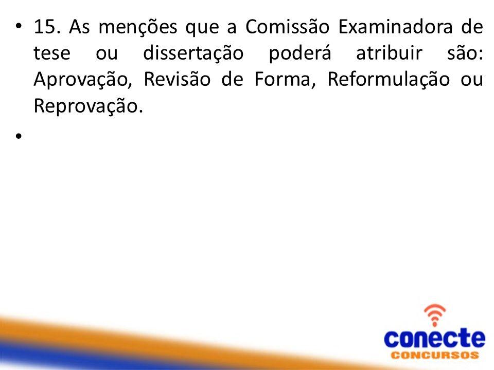 15. As menções que a Comissão Examinadora de tese ou dissertação poderá atribuir são: Aprovação, Revisão de Forma, Reformulação ou Reprovação.