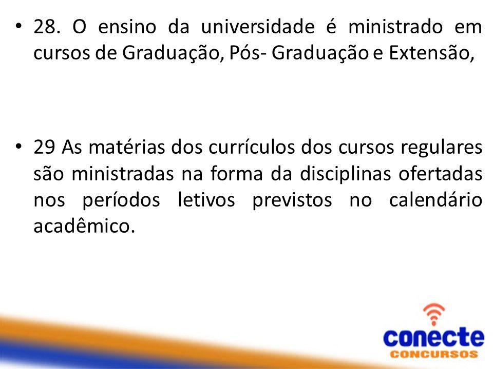28. O ensino da universidade é ministrado em cursos de Graduação, Pós- Graduação e Extensão,