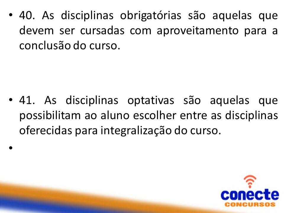40. As disciplinas obrigatórias são aquelas que devem ser cursadas com aproveitamento para a conclusão do curso.