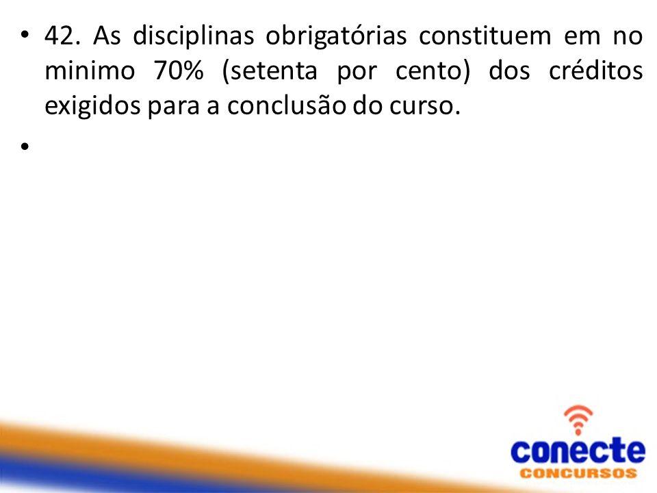 42. As disciplinas obrigatórias constituem em no minimo 70% (setenta por cento) dos créditos exigidos para a conclusão do curso.