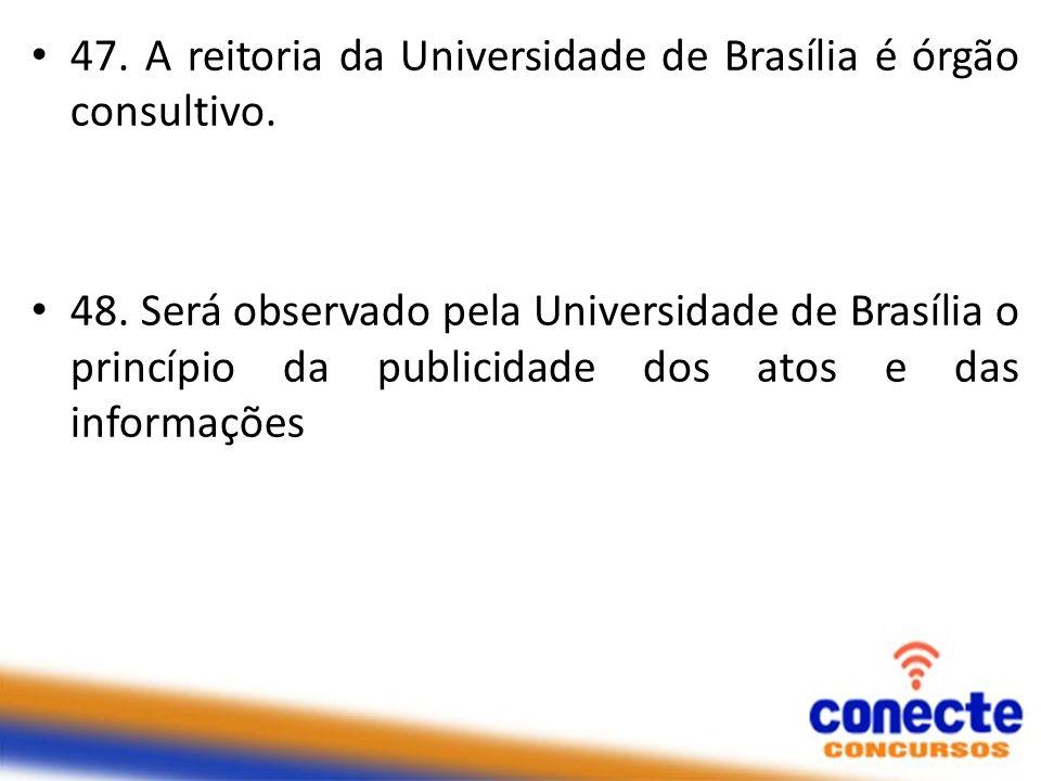 47. A reitoria da Universidade de Brasília é órgão consultivo.