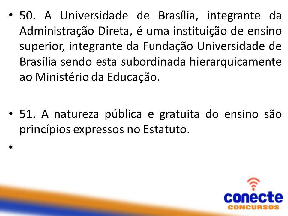 50. A Universidade de Brasília, integrante da Administração Direta, é uma instituição de ensino superior, integrante da Fundação Universidade de Brasília sendo esta subordinada hierarquicamente ao Ministério da Educação.