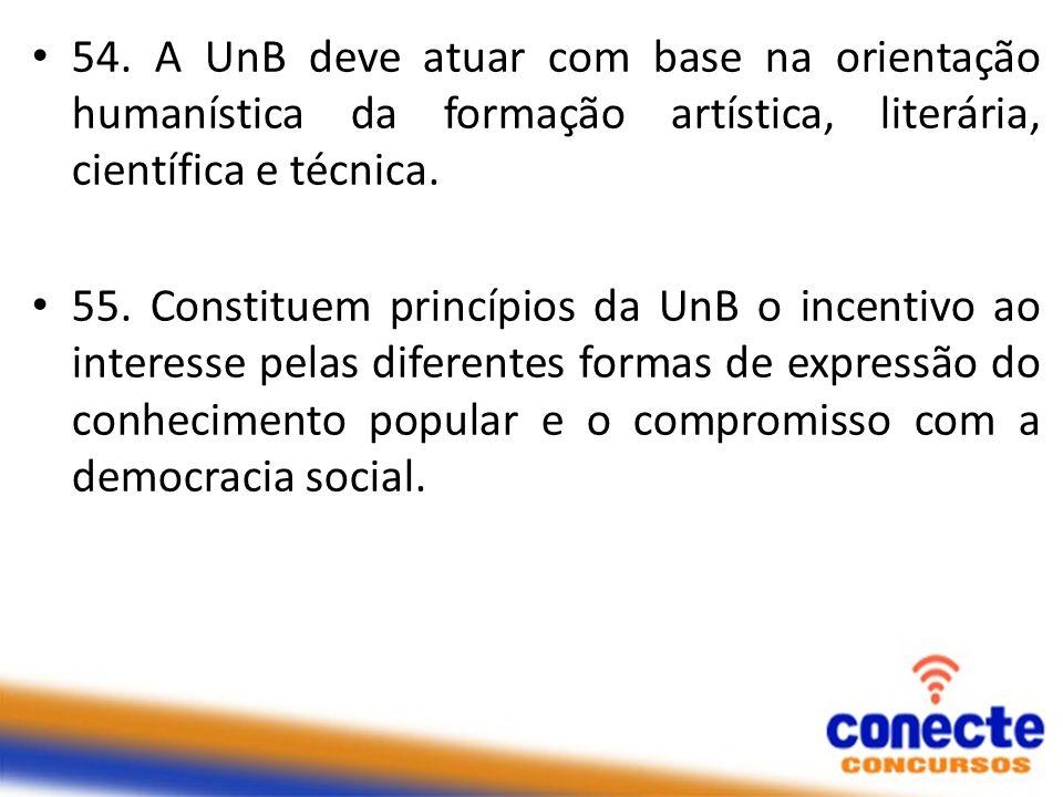 54. A UnB deve atuar com base na orientação humanística da formação artística, literária, científica e técnica.