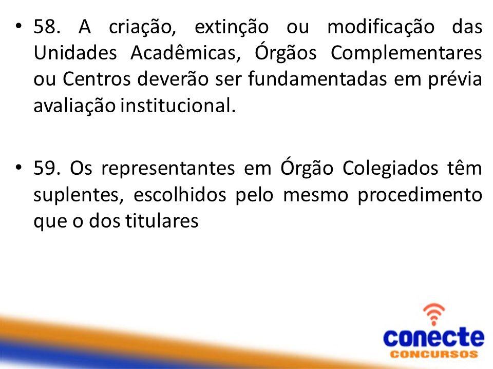 58. A criação, extinção ou modificação das Unidades Acadêmicas, Órgãos Complementares ou Centros deverão ser fundamentadas em prévia avaliação institucional.