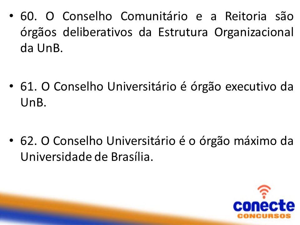 60. O Conselho Comunitário e a Reitoria são órgãos deliberativos da Estrutura Organizacional da UnB.