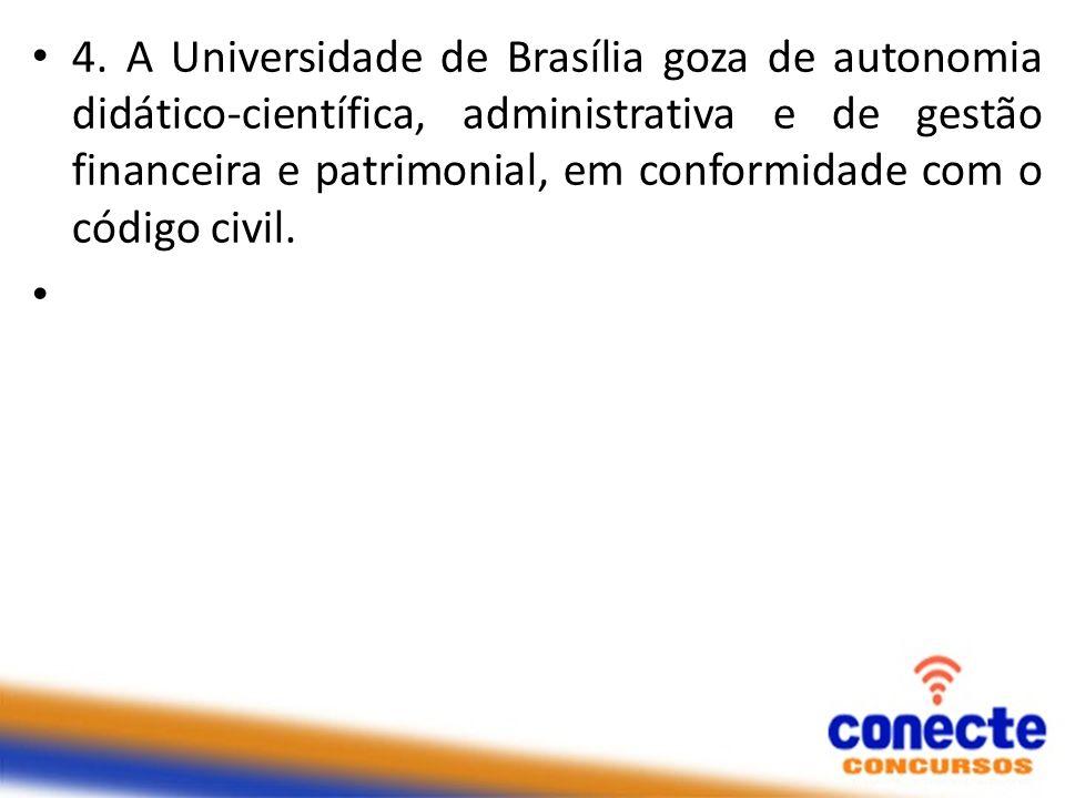 4. A Universidade de Brasília goza de autonomia didático-científica, administrativa e de gestão financeira e patrimonial, em conformidade com o código civil.