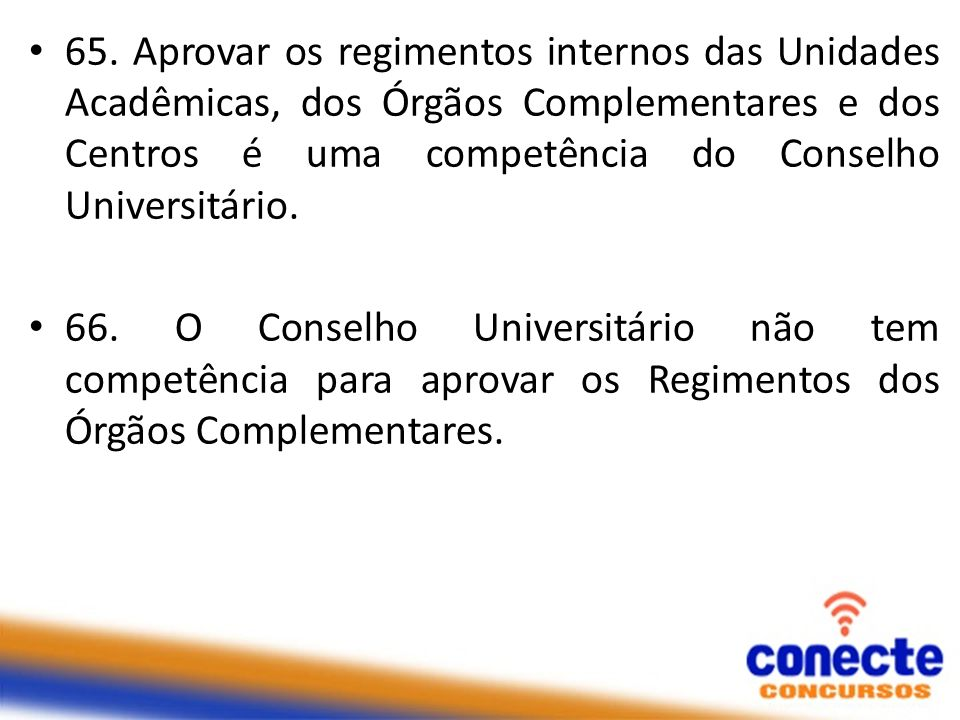 65. Aprovar os regimentos internos das Unidades Acadêmicas, dos Órgãos Complementares e dos Centros é uma competência do Conselho Universitário.