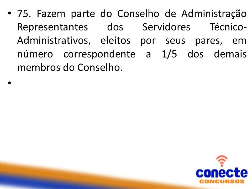 75. Fazem parte do Conselho de Administração Representantes dos Servidores Técnico-Administrativos, eleitos por seus pares, em número correspondente a 1/5 dos demais membros do Conselho.