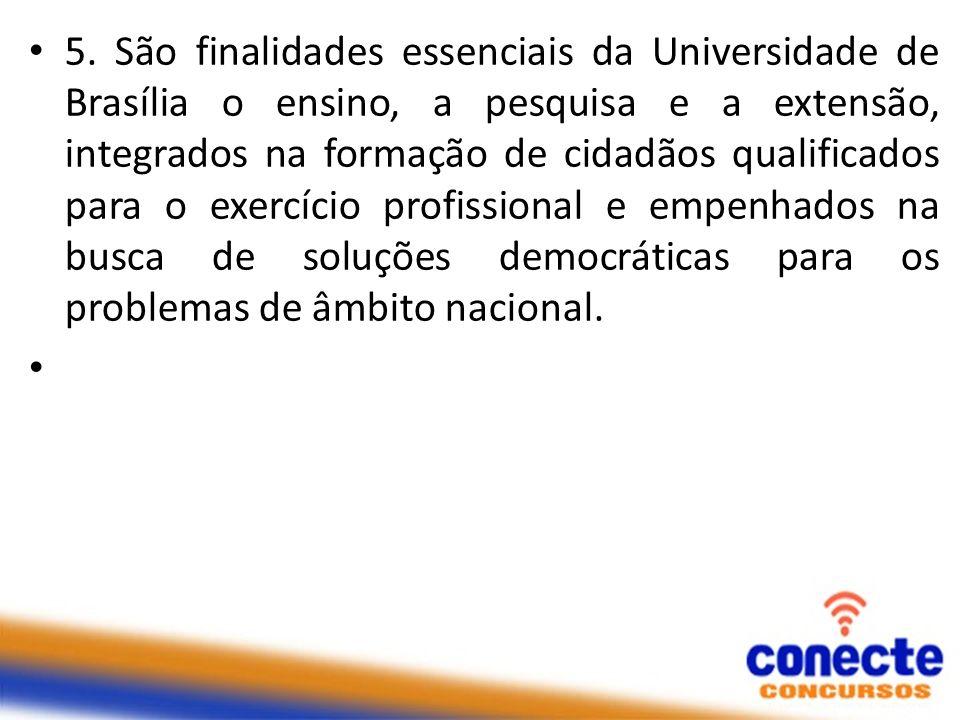 5. São finalidades essenciais da Universidade de Brasília o ensino, a pesquisa e a extensão, integrados na formação de cidadãos qualificados para o exercício profissional e empenhados na busca de soluções democráticas para os problemas de âmbito nacional.