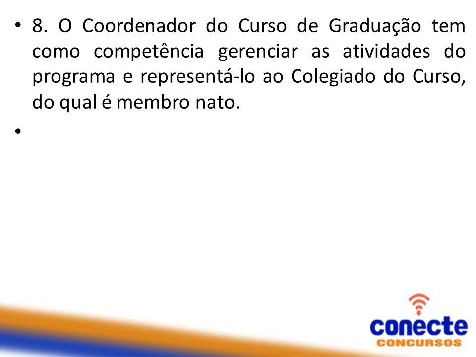 8. O Coordenador do Curso de Graduação tem como competência gerenciar as atividades do programa e representá-lo ao Colegiado do Curso, do qual é membro nato.