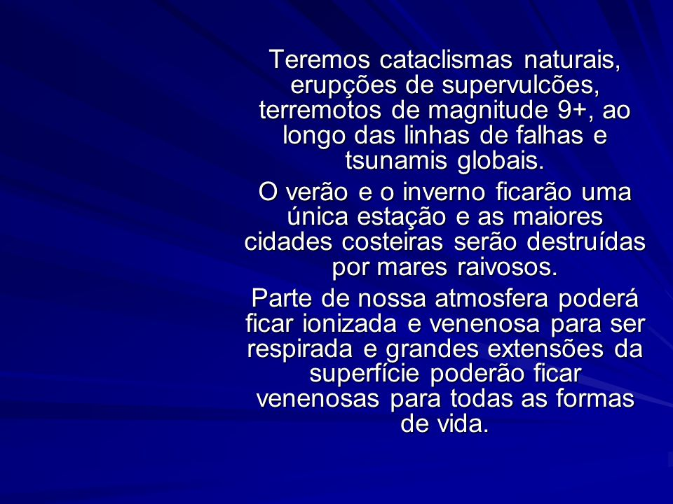 Teremos cataclismas naturais, erupções de supervulcões, terremotos de magnitude 9+, ao longo das linhas de falhas e tsunamis globais.
