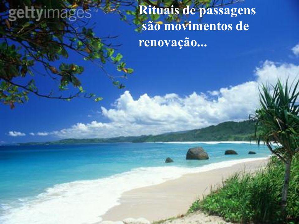 Rituais de passagens são movimentos de renovação...
