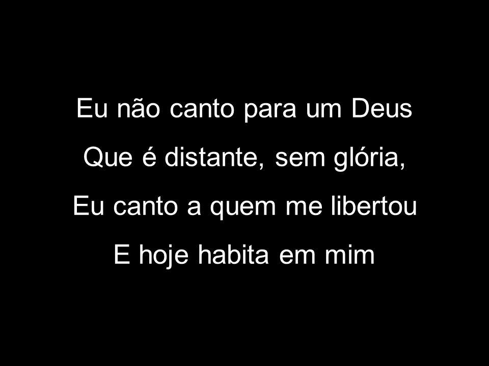 Eu não canto para um Deus Que é distante, sem glória, Eu canto a quem me libertou E hoje habita em mim