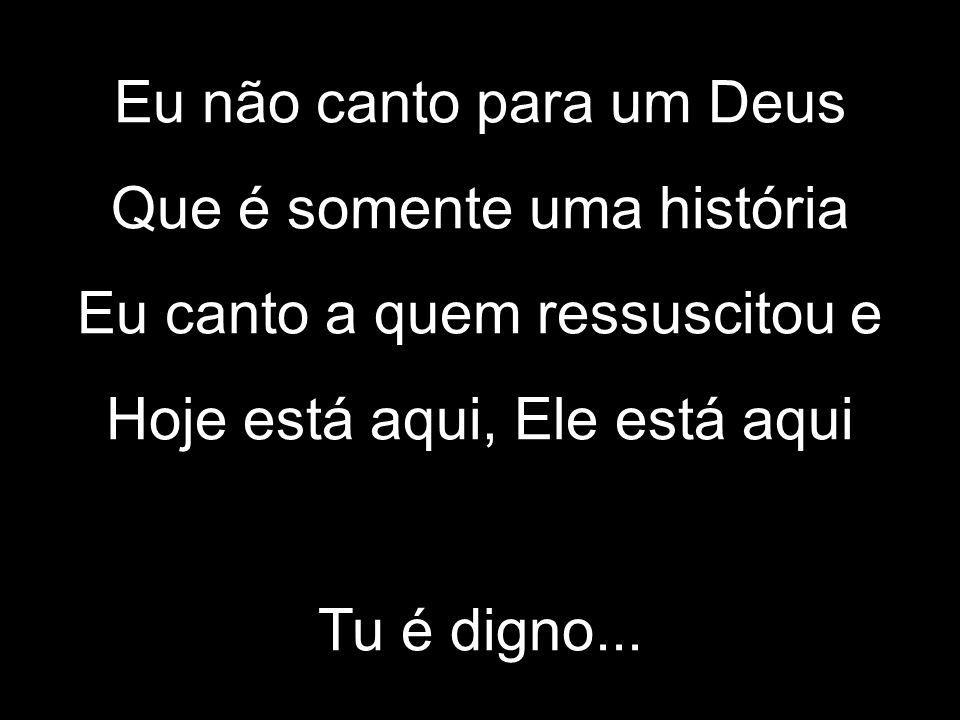Eu não canto para um Deus Que é somente uma história Eu canto a quem ressuscitou e Hoje está aqui, Ele está aqui Tu é digno...
