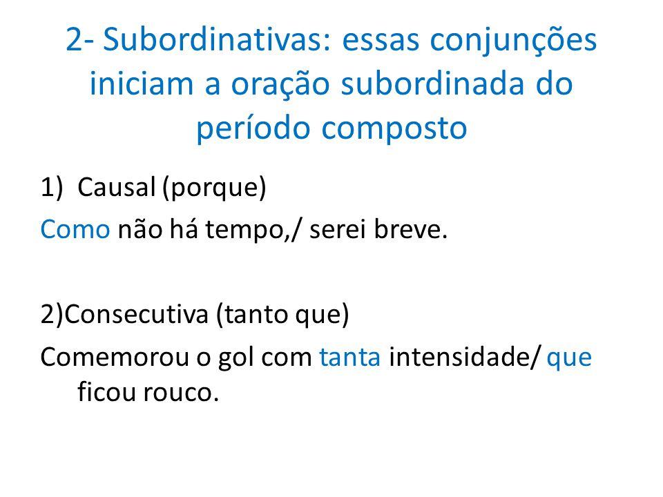 2- Subordinativas: essas conjunções iniciam a oração subordinada do período composto