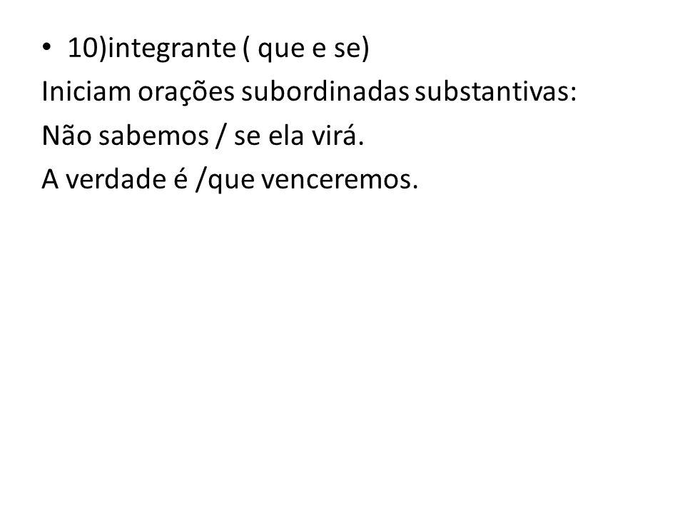 10)integrante ( que e se) Iniciam orações subordinadas substantivas: Não sabemos / se ela virá.