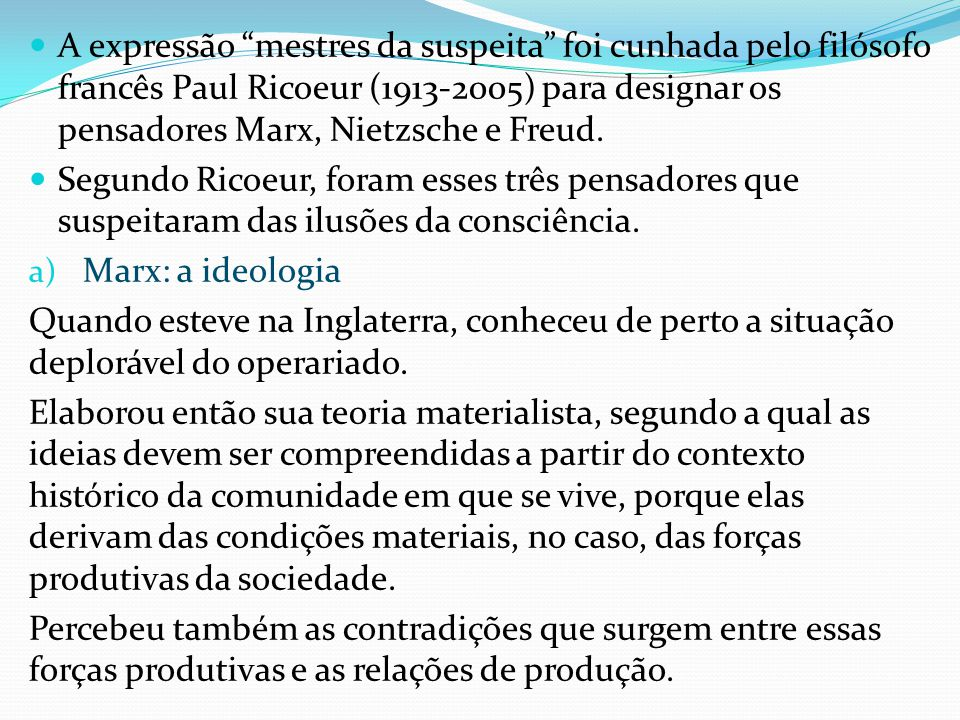 A expressão mestres da suspeita foi cunhada pelo filósofo francês Paul Ricoeur (1913-2005) para designar os pensadores Marx, Nietzsche e Freud.
