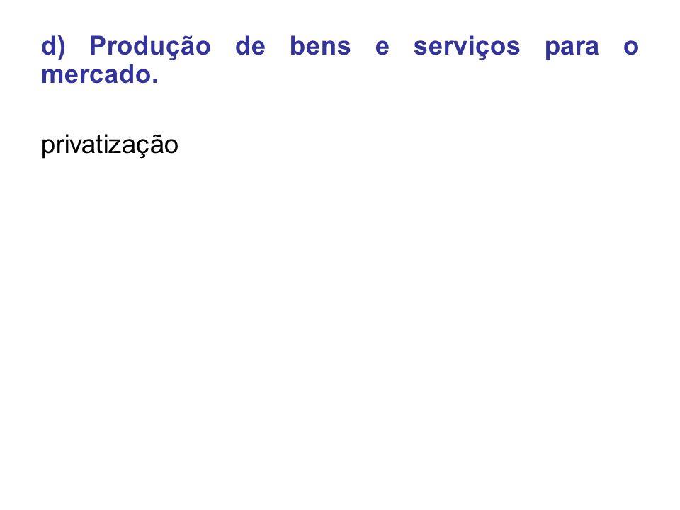 d) Produção de bens e serviços para o mercado. privatização