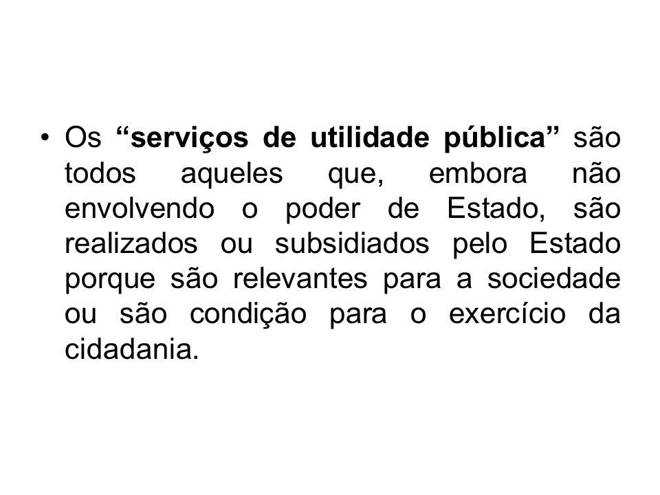 Os serviços de utilidade pública são todos aqueles que, embora não envolvendo o poder de Estado, são realizados ou subsidiados pelo Estado porque são relevantes para a sociedade ou são condição para o exercício da cidadania.