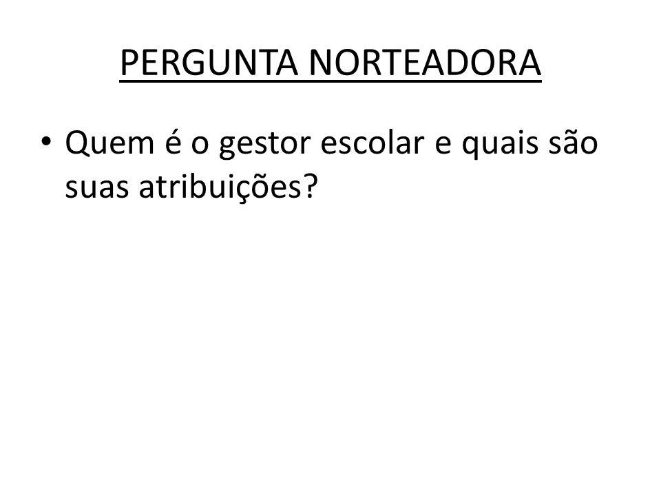 PERGUNTA NORTEADORA Quem é o gestor escolar e quais são suas atribuições