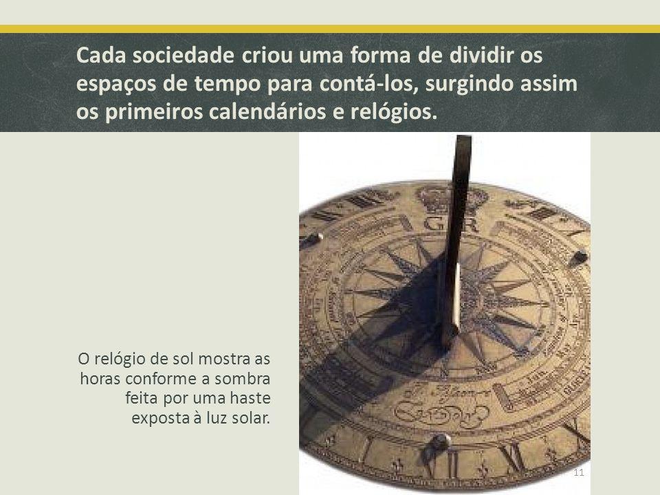 Cada sociedade criou uma forma de dividir os espaços de tempo para contá-los, surgindo assim os primeiros calendários e relógios.