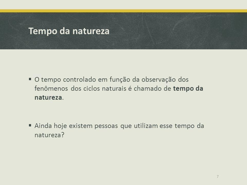 Tempo da natureza O tempo controlado em função da observação dos fenômenos dos ciclos naturais é chamado de tempo da natureza.