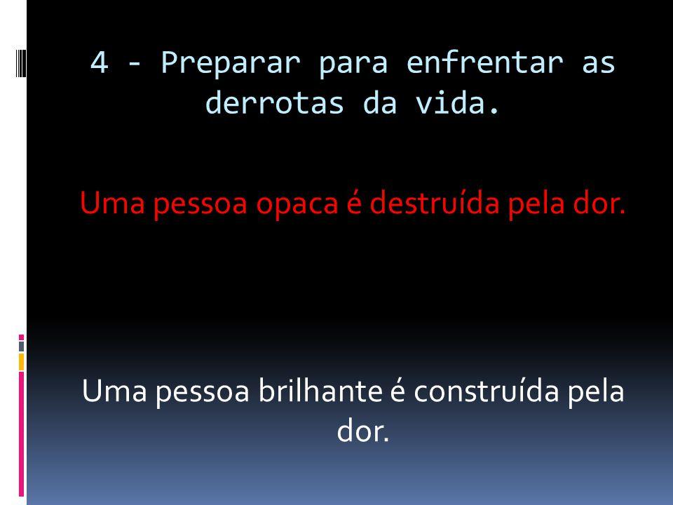 4 - Preparar para enfrentar as derrotas da vida.