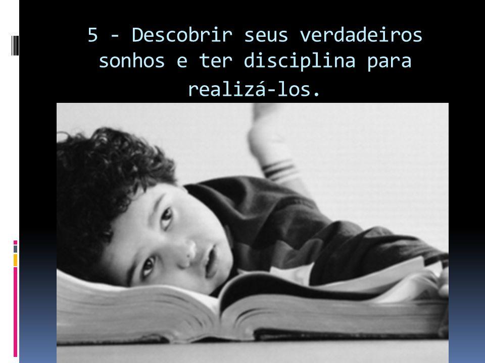 5 - Descobrir seus verdadeiros sonhos e ter disciplina para realizá-los.