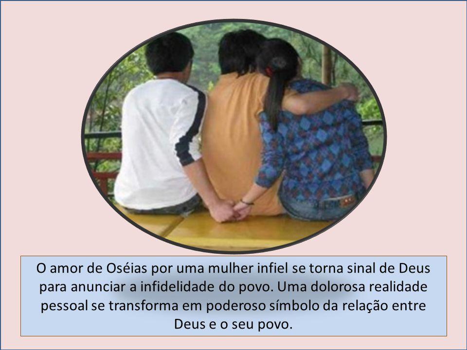 O amor de Oséias por uma mulher infiel se torna sinal de Deus para anunciar a infidelidade do povo.