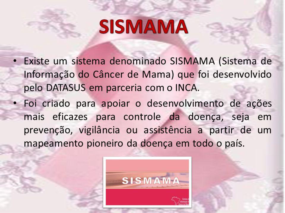 SISMAMA Existe um sistema denominado SISMAMA (Sistema de Informação do Câncer de Mama) que foi desenvolvido pelo DATASUS em parceria com o INCA.