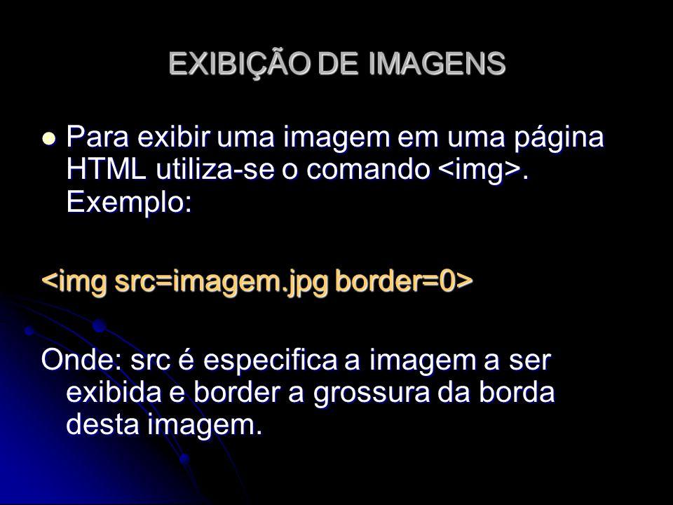 EXIBIÇÃO DE IMAGENS Para exibir uma imagem em uma página HTML utiliza-se o comando <img>. Exemplo: <img src=imagem.jpg border=0>