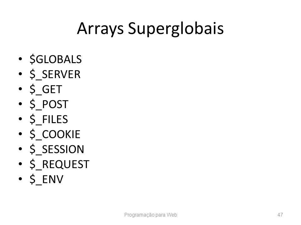 Arrays Superglobais $GLOBALS $_SERVER $_GET $_POST $_FILES $_COOKIE