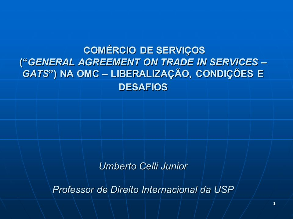 COMÉRCIO DE SERVIÇOS ( GENERAL AGREEMENT ON TRADE IN SERVICES – GATS ) NA OMC – LIBERALIZAÇÃO, CONDIÇÕES E DESAFIOS Umberto Celli Junior Professor de Direito Internacional da USP