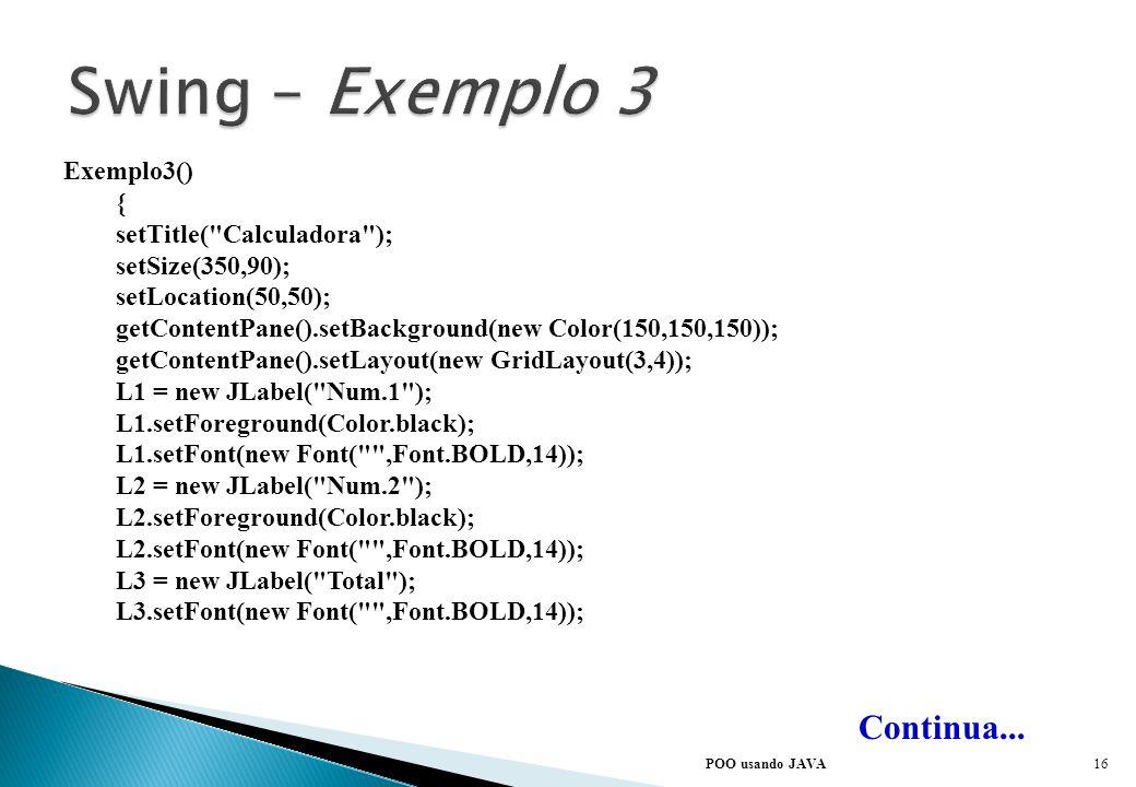 Swing – Exemplo 3 Continua... Exemplo3() { setTitle( Calculadora );