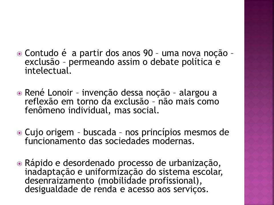 Contudo é a partir dos anos 90 – uma nova noção – exclusão – permeando assim o debate política e intelectual.