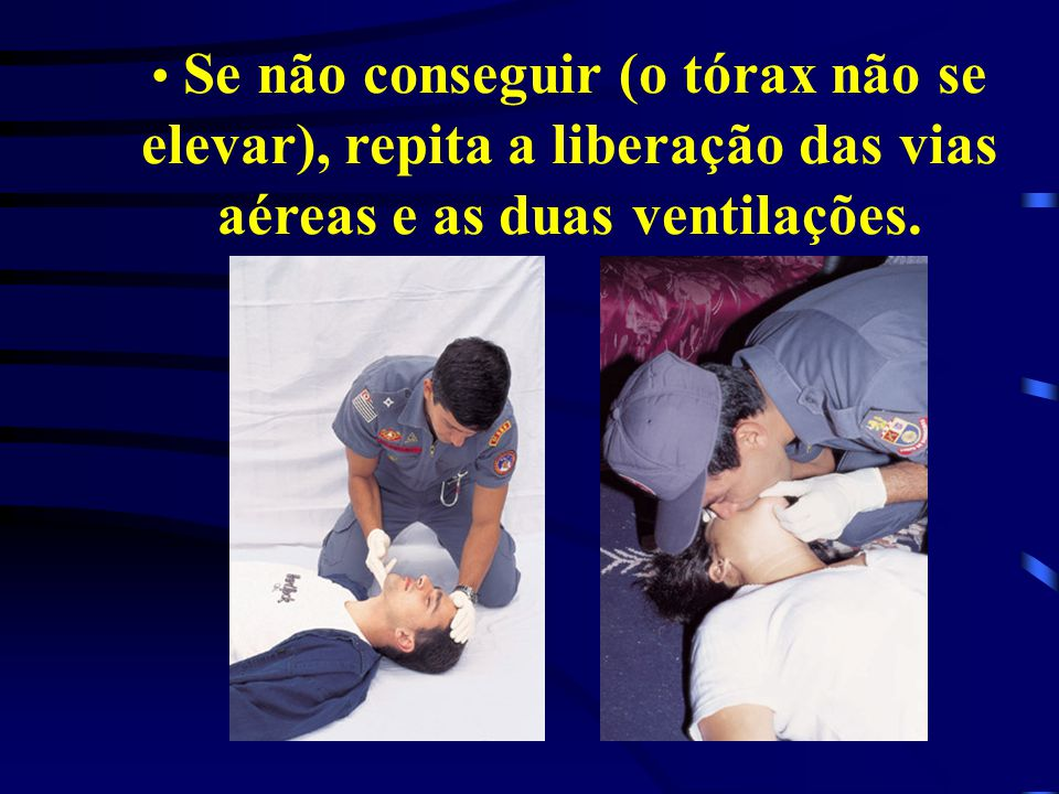 Se não conseguir (o tórax não se elevar), repita a liberação das vias aéreas e as duas ventilações.