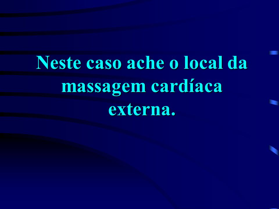 Neste caso ache o local da massagem cardíaca externa.