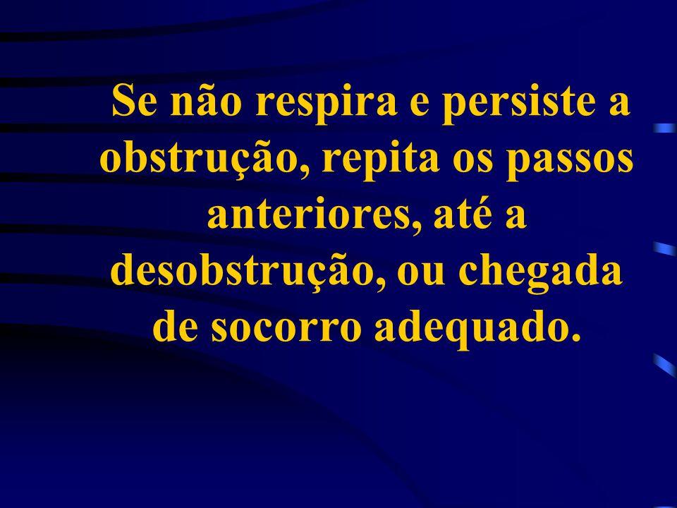 Se não respira e persiste a obstrução, repita os passos anteriores, até a desobstrução, ou chegada de socorro adequado.