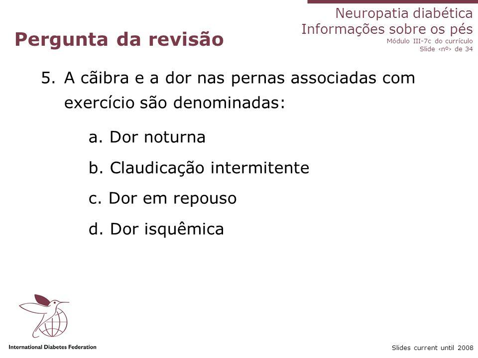 Pergunta da revisão A cãibra e a dor nas pernas associadas com exercício são denominadas: a. Dor noturna.