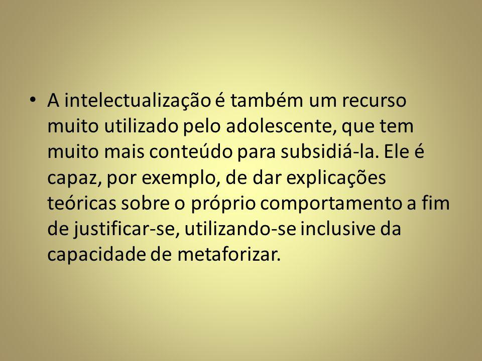 A intelectualização é também um recurso muito utilizado pelo adolescente, que tem muito mais conteúdo para subsidiá-la.