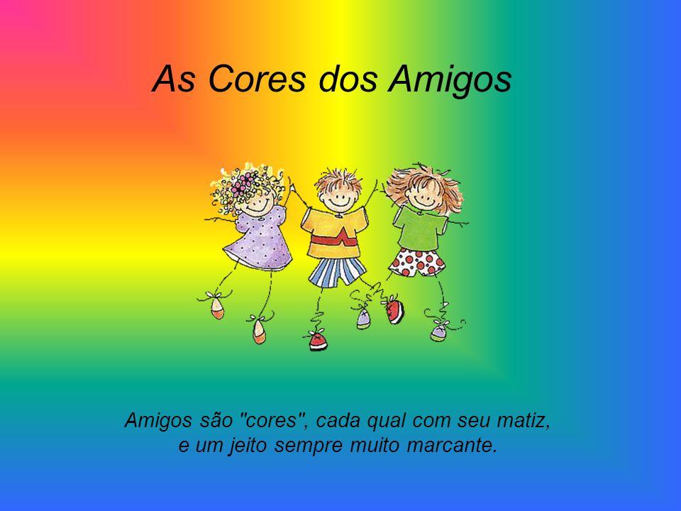 As Cores dos Amigos Amigos são cores , cada qual com seu matiz, e um jeito sempre muito marcante.