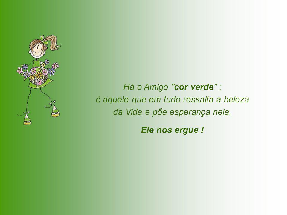 Há o Amigo cor verde : é aquele que em tudo ressalta a beleza da Vida e põe esperança nela.